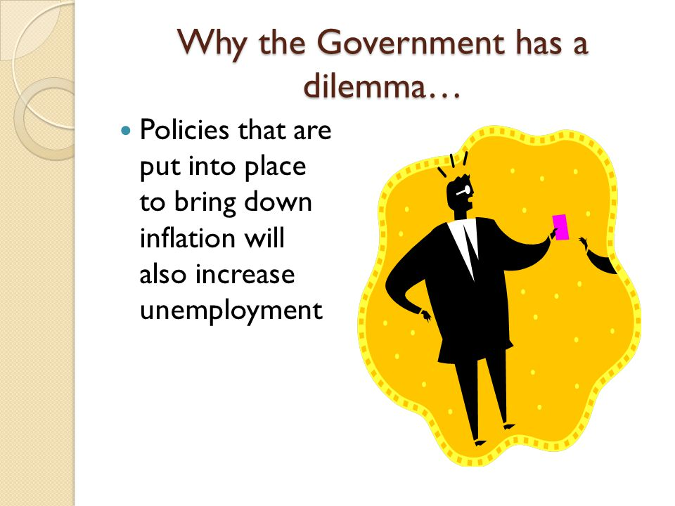 Why the Government has a dilemma… Policies that are put into place to bring down inflation will also increase unemployment