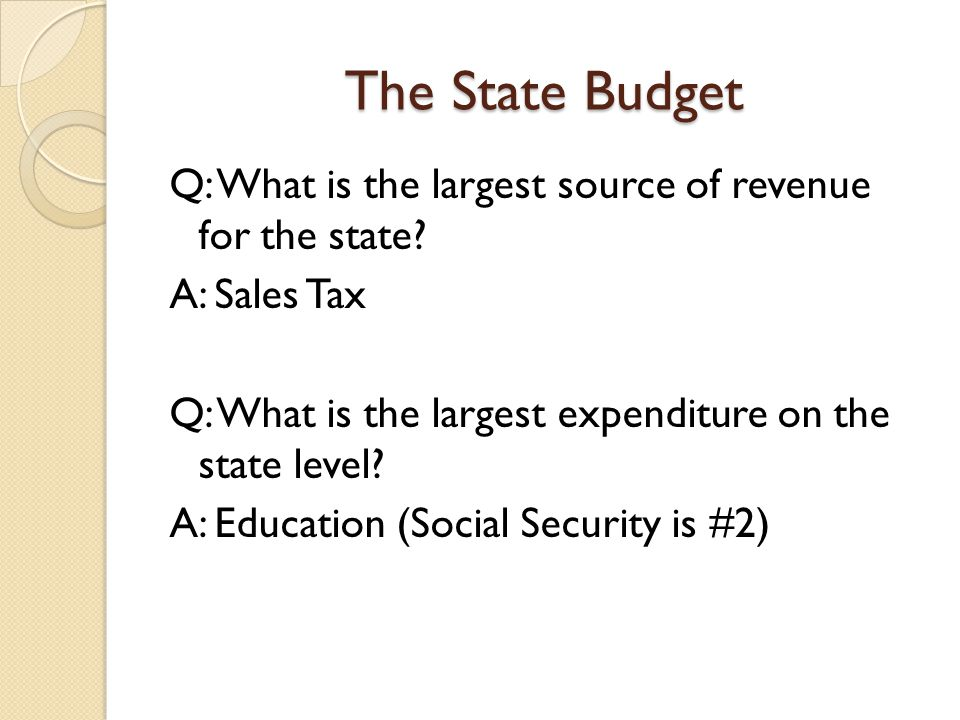 The State Budget Q: What is the largest source of revenue for the state.
