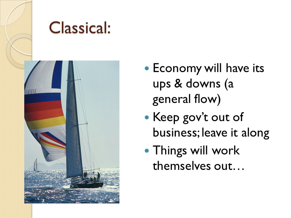 Classical: Economy will have its ups & downs (a general flow) Keep gov't out of business; leave it along Things will work themselves out…