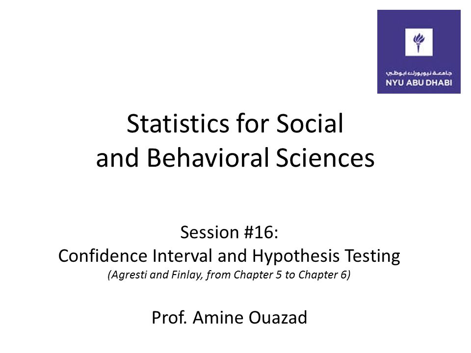 Statistics for Social and Behavioral Sciences Session #16: Confidence Interval and Hypothesis Testing (Agresti and Finlay, from Chapter 5 to Chapter 6) Prof.
