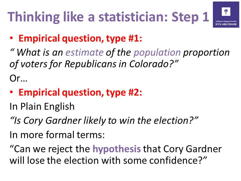 Thinking like a statistician: Step 1 Empirical question, type #1: What is an estimate of the population proportion of voters for Republicans in Colorado Or… Empirical question, type #2: In Plain English Is Cory Gardner likely to win the election In more formal terms: Can we reject the hypothesis that Cory Gardner will lose the election with some confidence