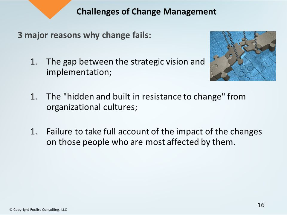 3 major reasons why change fails: 1.The gap between the strategic vision and implementation; 1.The hidden and built in resistance to change from organizational cultures; 1.Failure to take full account of the impact of the changes on those people who are most affected by them.