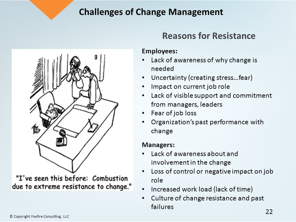Challenges of Change Management Reasons for Resistance Employees: Lack of awareness of why change is needed Uncertainty (creating stress…fear) Impact