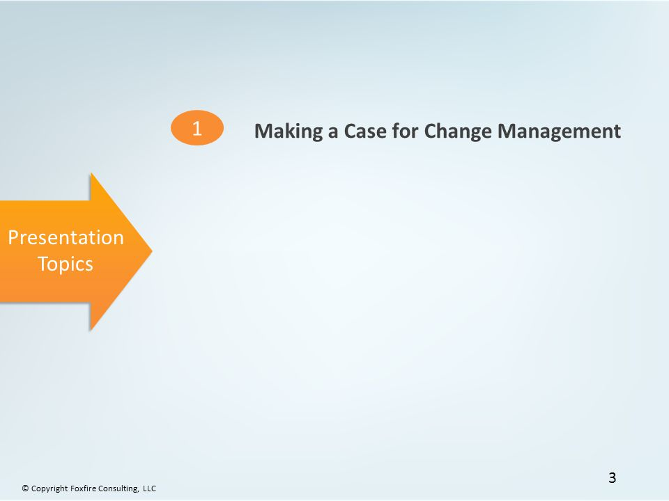 Presentation Topics 1 Making a Case for Change Management © Copyright Foxfire Consulting, LLC 3