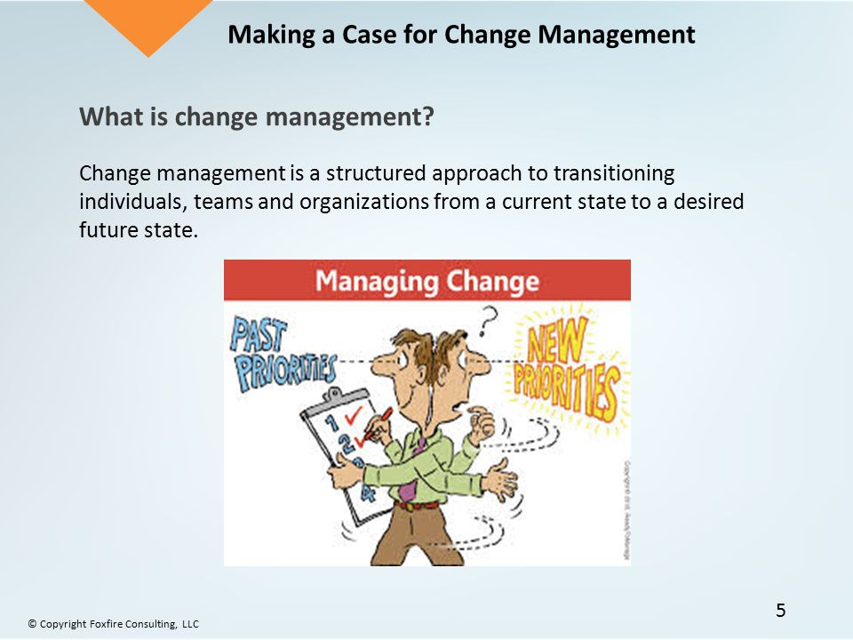 Making a Case for Change Management What is change management? Change management is a structured approach to transitioning individuals, teams and orga