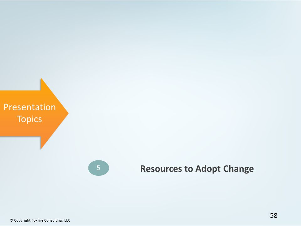 Presentation Topics 5 Resources to Adopt Change © Copyright Foxfire Consulting, LLC 58