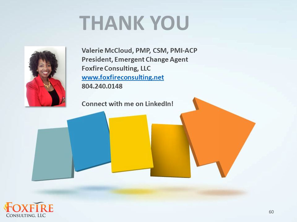 THANK YOU Valerie McCloud, PMP, CSM, PMI-ACP President, Emergent Change Agent Foxfire Consulting, LLC www.foxfireconsulting.net 804.240.0148 Connect with me on LinkedIn.