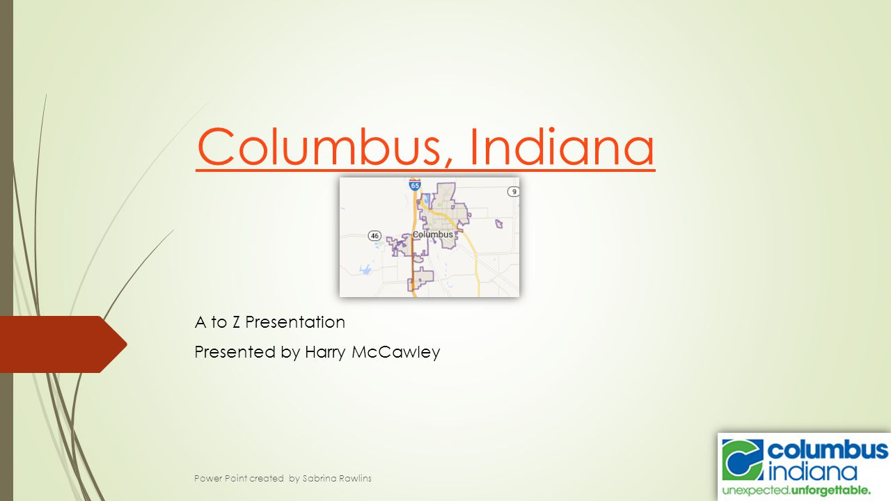 Columbus, Indiana A to Z Presentation Presented by Harry McCawley Power Point created by Sabrina Rawlins