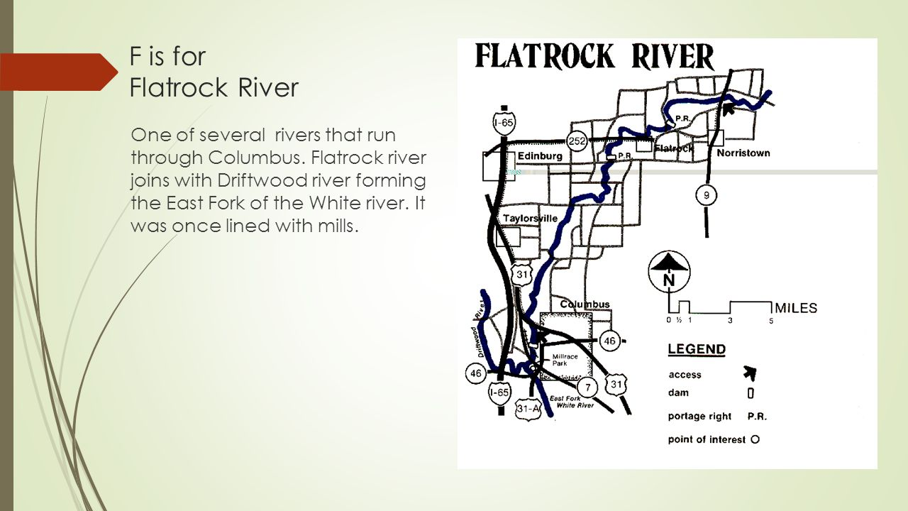 F is for Flatrock River One of several rivers that run through Columbus. Flatrock river joins with Driftwood river forming the East Fork of the White