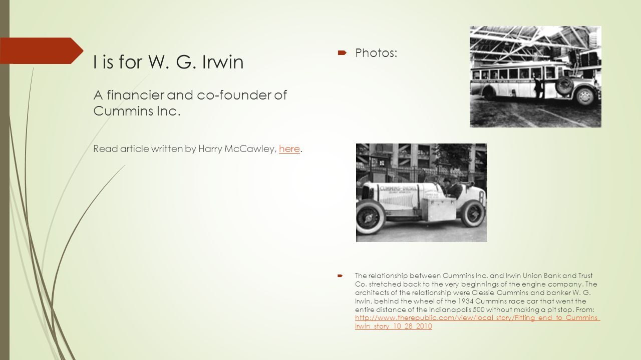 I is for W. G. Irwin  Photos:  The relationship between Cummins Inc. and Irwin Union Bank and Trust Co. stretched back to the very beginnings of the