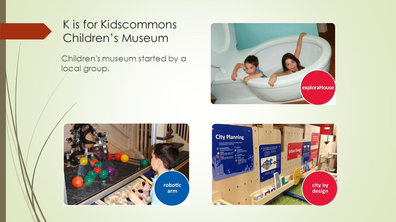 K is for Kidscommons Children's Museum Children's museum started by a local group.