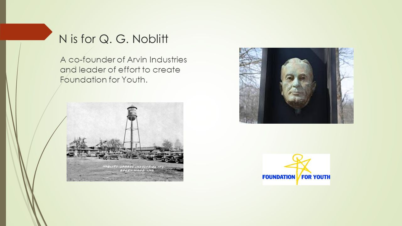 N is for Q. G. Noblitt A co-founder of Arvin Industries and leader of effort to create Foundation for Youth.