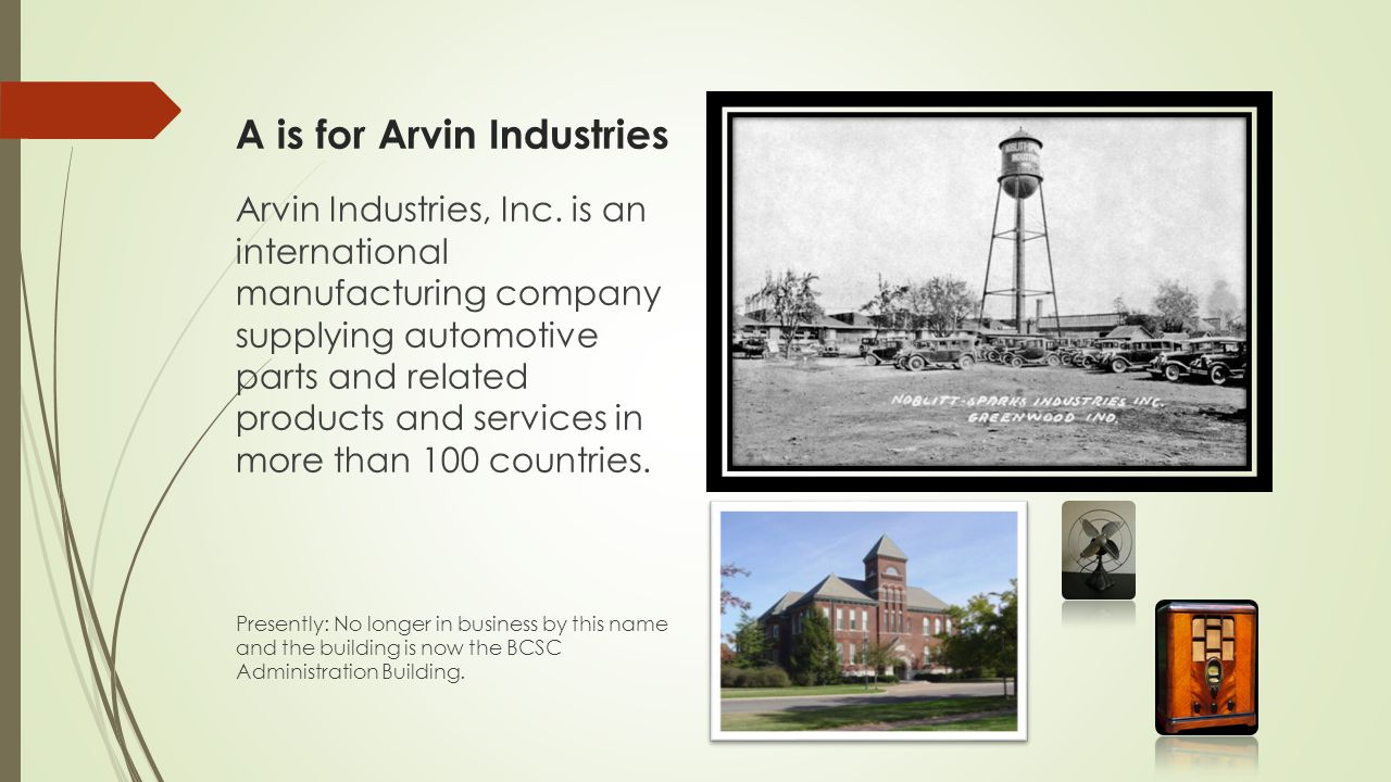 A is for Arvin Industries Arvin Industries, Inc. is an international manufacturing company supplying automotive parts and related products and service