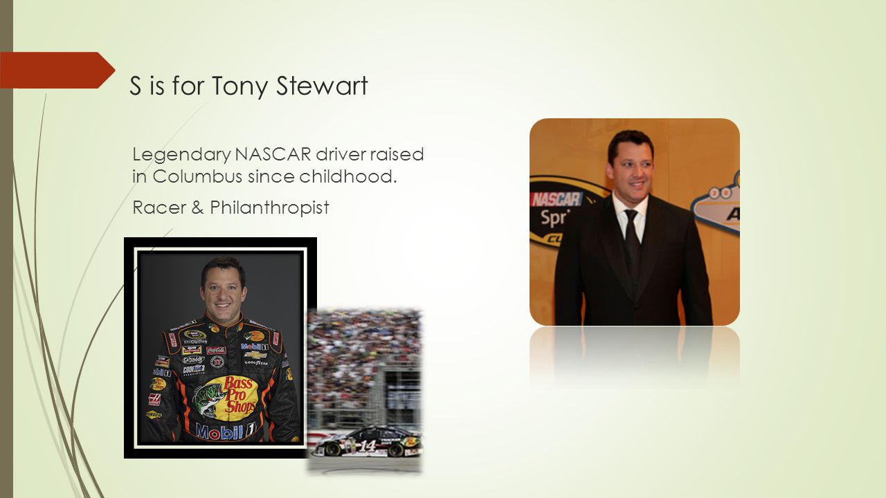 S is for Tony Stewart Legendary NASCAR driver raised in Columbus since childhood. Racer & Philanthropist