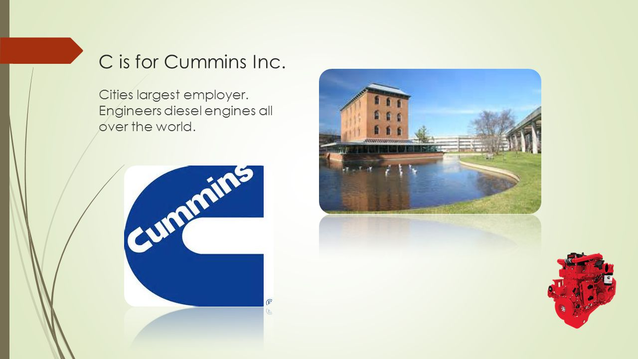 C is for Cummins Inc. Cities largest employer. Engineers diesel engines all over the world.
