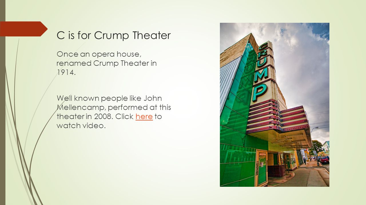 C is for Crump Theater Once an opera house, renamed Crump Theater in 1914. Well known people like John Mellencamp, performed at this theater in 2008.