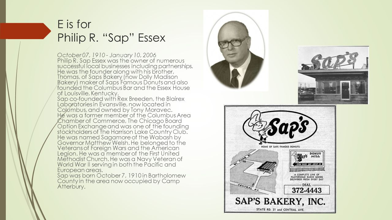 "E is for Philip R. ""Sap"" Essex October 07, 1910 - January 10, 2006 Philip R. Sap Essex was the owner of numerous successful local businesses including"