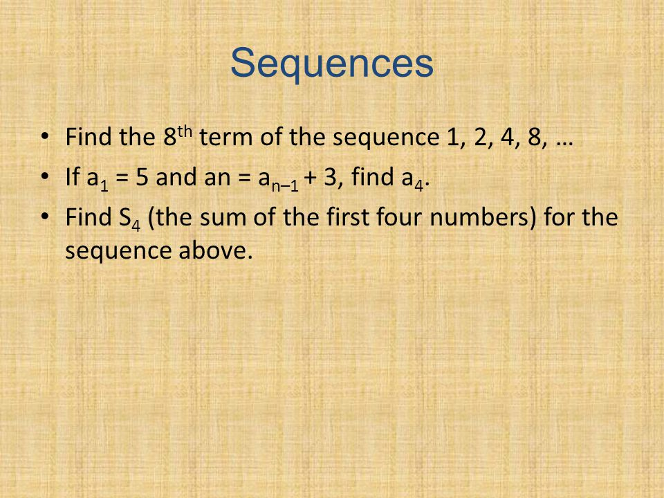 Sequences Find the 8 th term of the sequence 1, 2, 4, 8, … If a 1 = 5 and an = a n–1 + 3, find a 4.