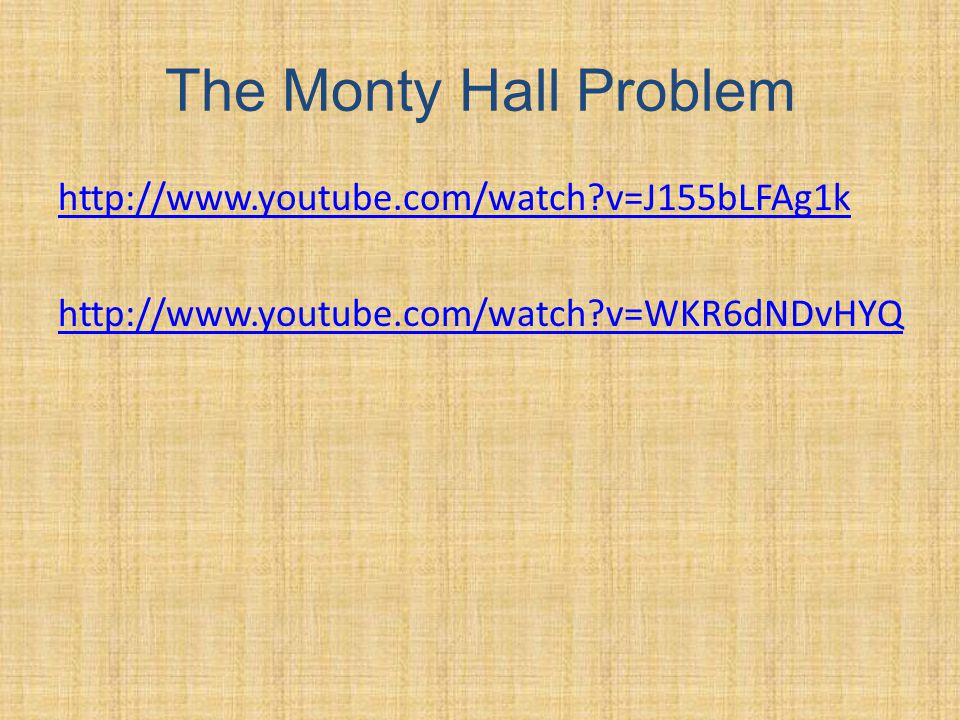 The Monty Hall Problem http://www.youtube.com/watch v=J155bLFAg1k http://www.youtube.com/watch v=WKR6dNDvHYQ