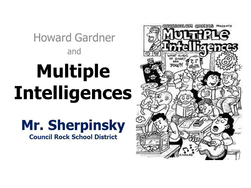 Multiple Intelligences Howard Gardner and Mr. Sherpinsky Council Rock School District