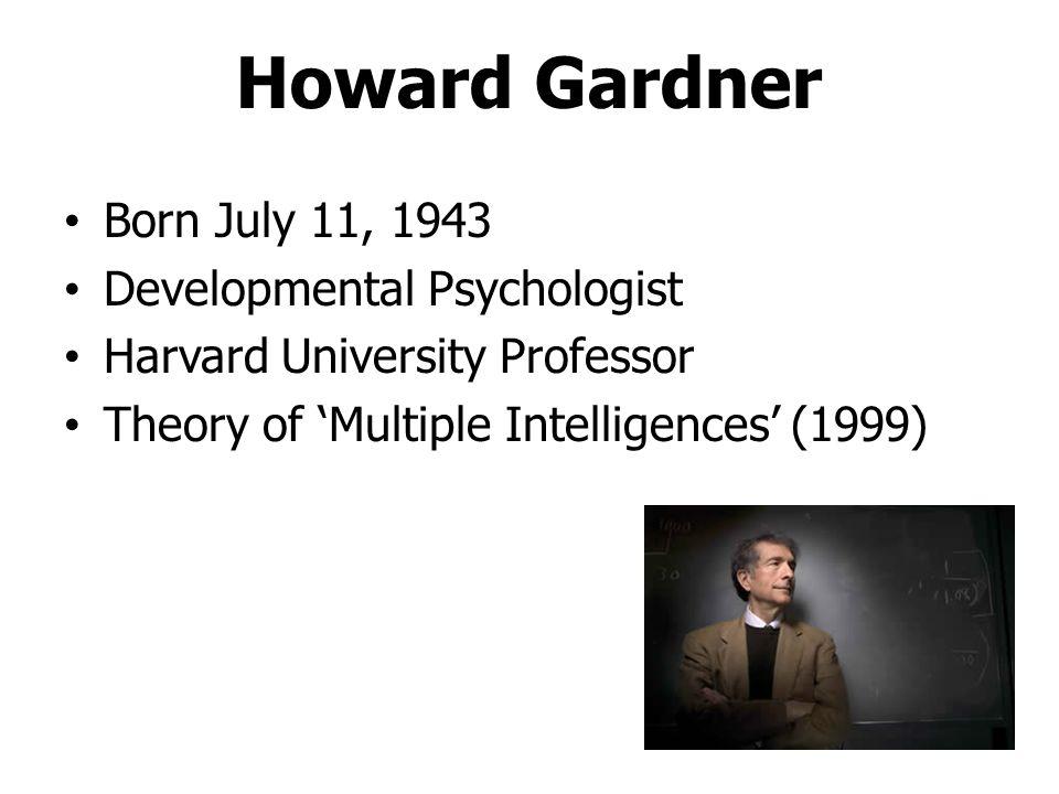 Howard Gardner Born July 11, 1943 Developmental Psychologist Harvard University Professor Theory of 'Multiple Intelligences' (1999)