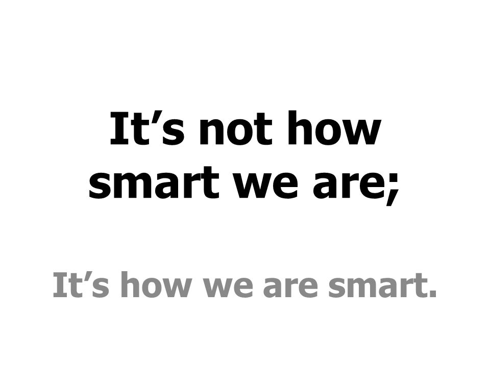 It's not how smart we are; It's how we are smart.