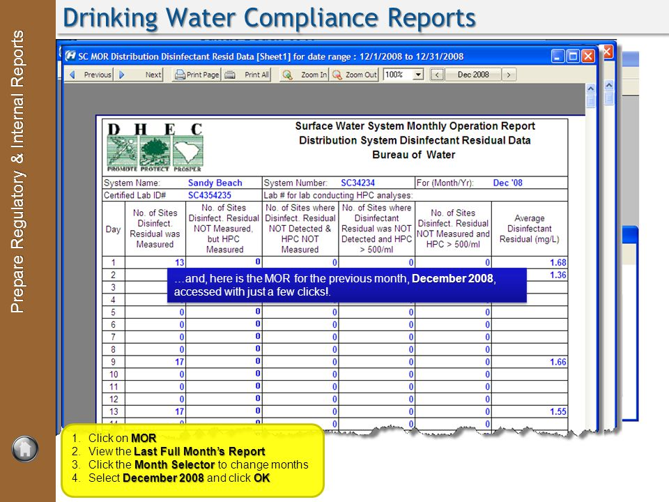 Prepare Regulatory & Internal Reports Drinking Water Compliance Reports With a click of a button, the program gathers all the information for your regulatory report and prints it automatically MOR 1.Click on MOR Last Full Month's Report 2.View the Last Full Month's Report Month Selector 3.Click the Month Selector to change months December 2008 OK 4.Select December 2008 and click OK December 2008 …and, here is the MOR for the previous month, December 2008, accessed with just a few clicks!.