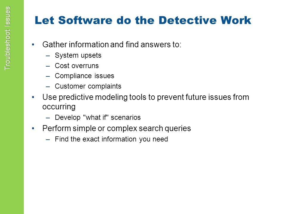 Let Software do the Detective Work Gather information and find answers to: –System upsets –Cost overruns –Compliance issues –Customer complaints Use predictive modeling tools to prevent future issues from occurring –Develop what if scenarios Perform simple or complex search queries –Find the exact information you need