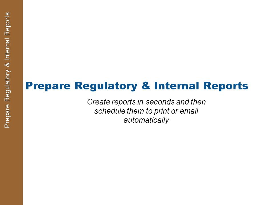 Prepare Regulatory & Internal Reports Create reports in seconds and then schedule them to print or email automatically