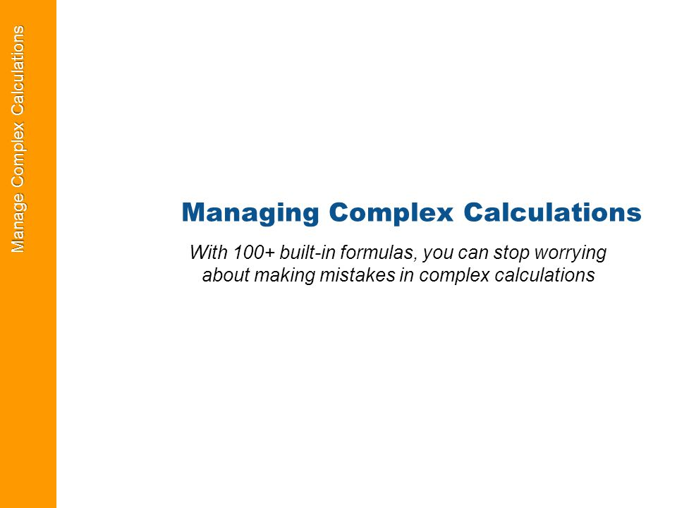 Manage Complex Calculations Managing Complex Calculations With 100+ built-in formulas, you can stop worrying about making mistakes in complex calculations