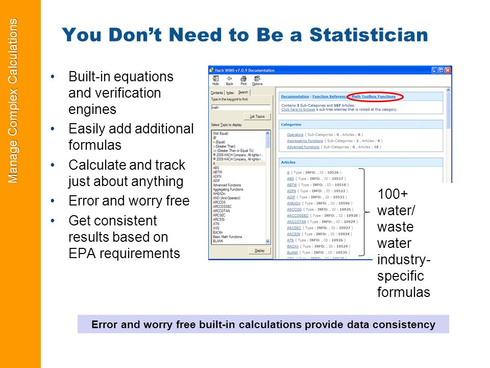 Manage Complex Calculations You Don't Need to Be a Statistician Built-in equations and verification engines Easily add additional formulas Calculate and track just about anything Error and worry free Get consistent results based on EPA requirements 100+ water/ waste water industry- specific formulas Error and worry free built-in calculations provide data consistency