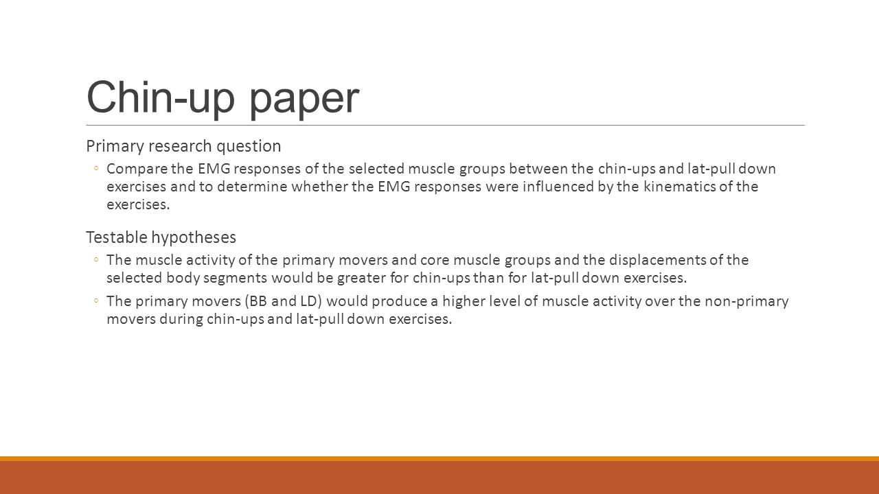 Chin-up paper Primary research question ◦Compare the EMG responses of the selected muscle groups between the chin-ups and lat-pull down exercises and to determine whether the EMG responses were influenced by the kinematics of the exercises.