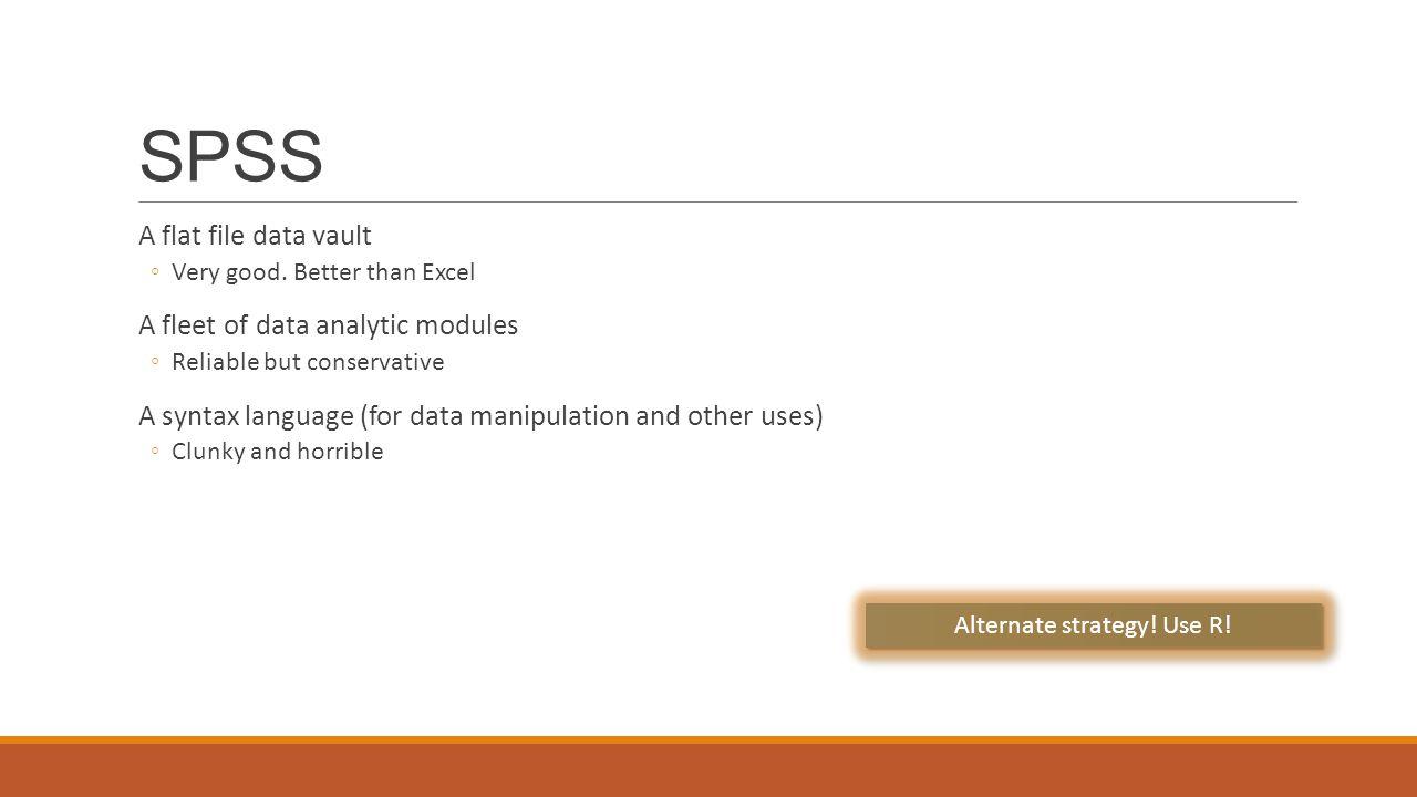 SPSS A flat file data vault ◦Very good.