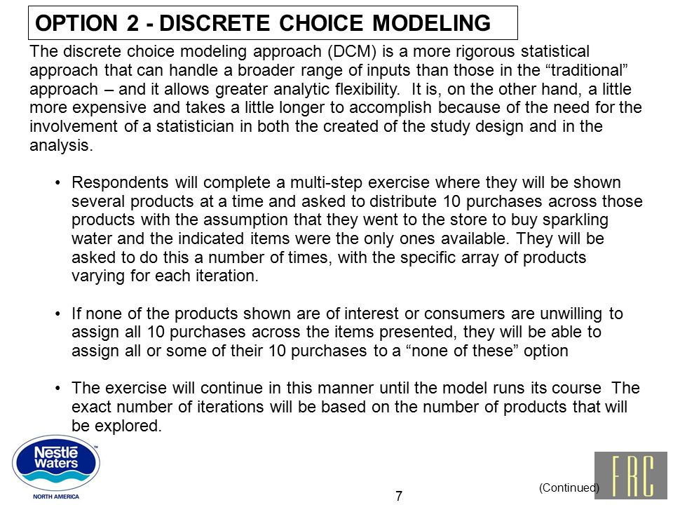 OPTION 2 - DISCRETE CHOICE MODELING 7 The discrete choice modeling approach (DCM) is a more rigorous statistical approach that can handle a broader range of inputs than those in the traditional approach – and it allows greater analytic flexibility.