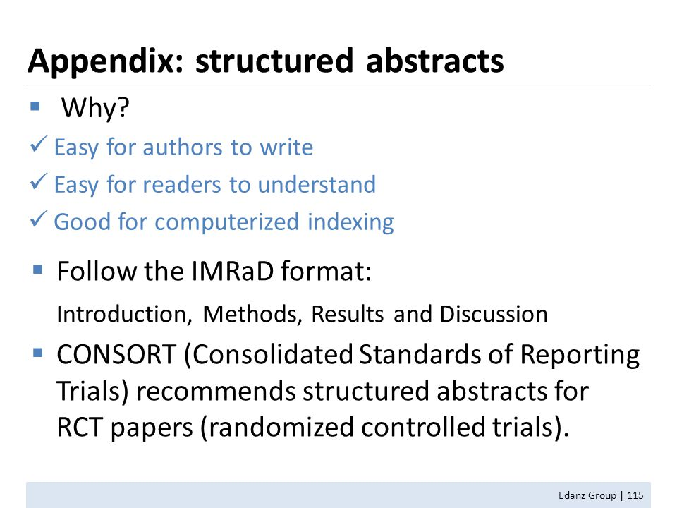 Appendix: structured abstracts Edanz Group | 115  Follow the IMRaD format: Introduction, Methods, Results and Discussion  CONSORT (Consolidated Standards of Reporting Trials) recommends structured abstracts for RCT papers (randomized controlled trials).