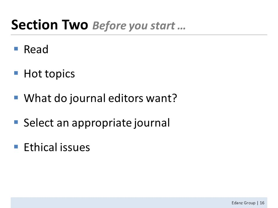  Read  Hot topics  What do journal editors want?  Select an appropriate journal  Ethical issues Edanz Group | 16 Section Two Before you start …