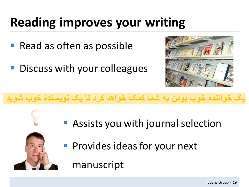 Reading improves your writing  Read as often as possible  Discuss with your colleagues  Assists you with journal selection  Provides ideas for your next manuscript یک خواننده خوب بودن به شما کمک خواهد کرد تا یک نویسندۀ خوب شوید Edanz Group | 19