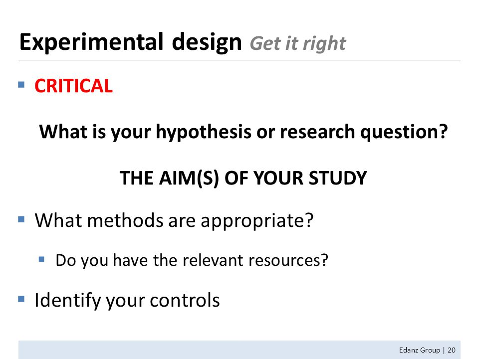  CRITICAL What is your hypothesis or research question? THE AIM(S) OF YOUR STUDY  What methods are appropriate?  Do you have the relevant resources