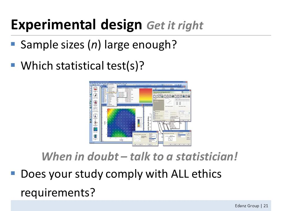  Sample sizes (n) large enough?  Which statistical test(s)? When in doubt – talk to a statistician!  Does your study comply with ALL ethics require