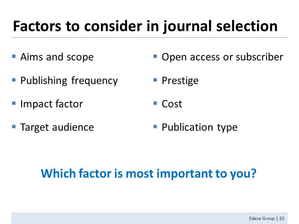  Aims and scope  Publishing frequency  Impact factor  Target audience  Open access or subscriber  Prestige  Cost  Publication type Edanz Group | 25 Factors to consider in journal selection Which factor is most important to you?