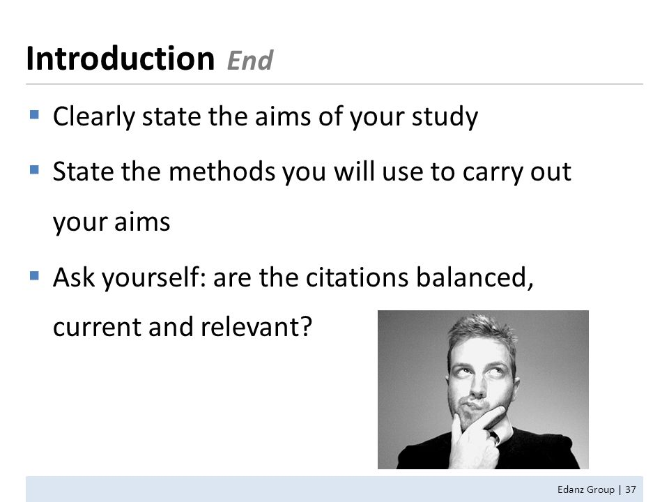  Clearly state the aims of your study  State the methods you will use to carry out your aims  Ask yourself: are the citations balanced, current and