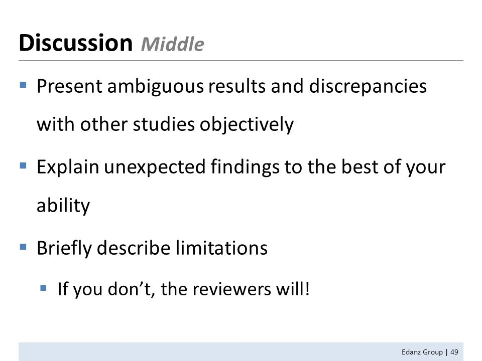  Present ambiguous results and discrepancies with other studies objectively  Explain unexpected findings to the best of your ability  Briefly describe limitations  If you don't, the reviewers will.