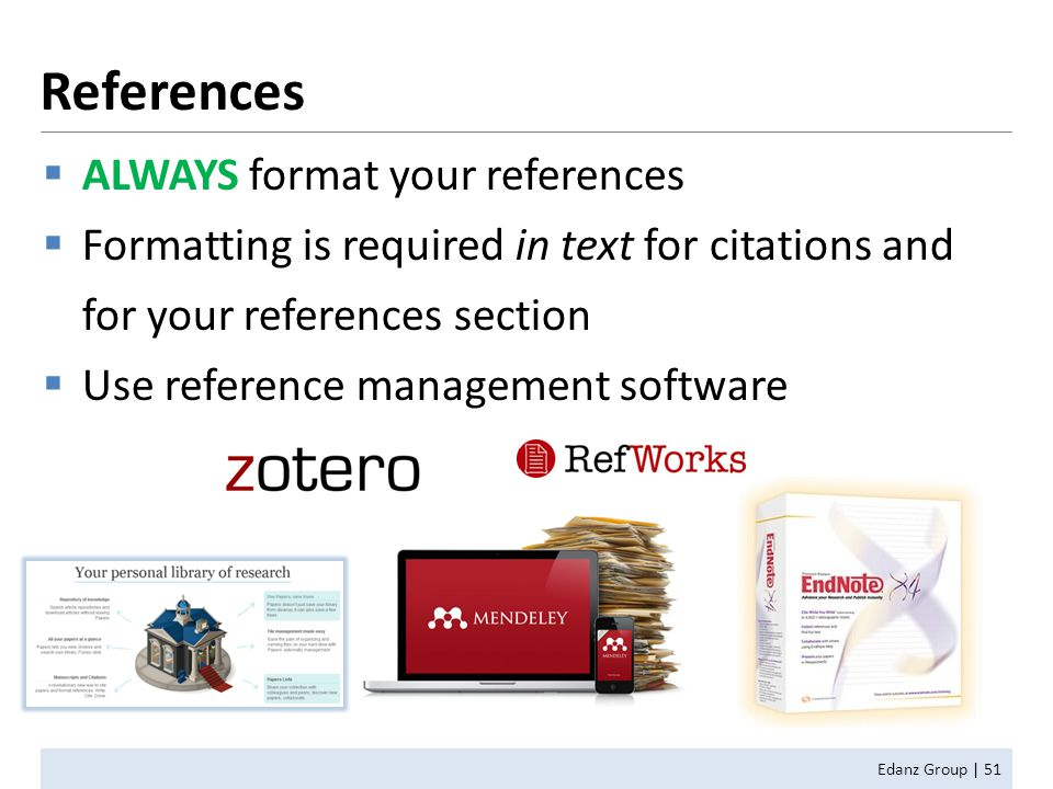  ALWAYS format your references  Formatting is required in text for citations and for your references section  Use reference management software Edanz Group | 51 References