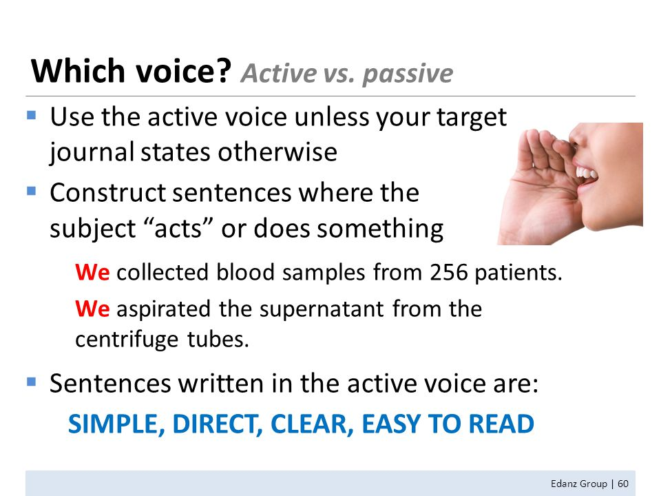 Which voice? Active vs. passive Edanz Group | 60  Use the active voice unless your target journal states otherwise  Construct sentences where the su