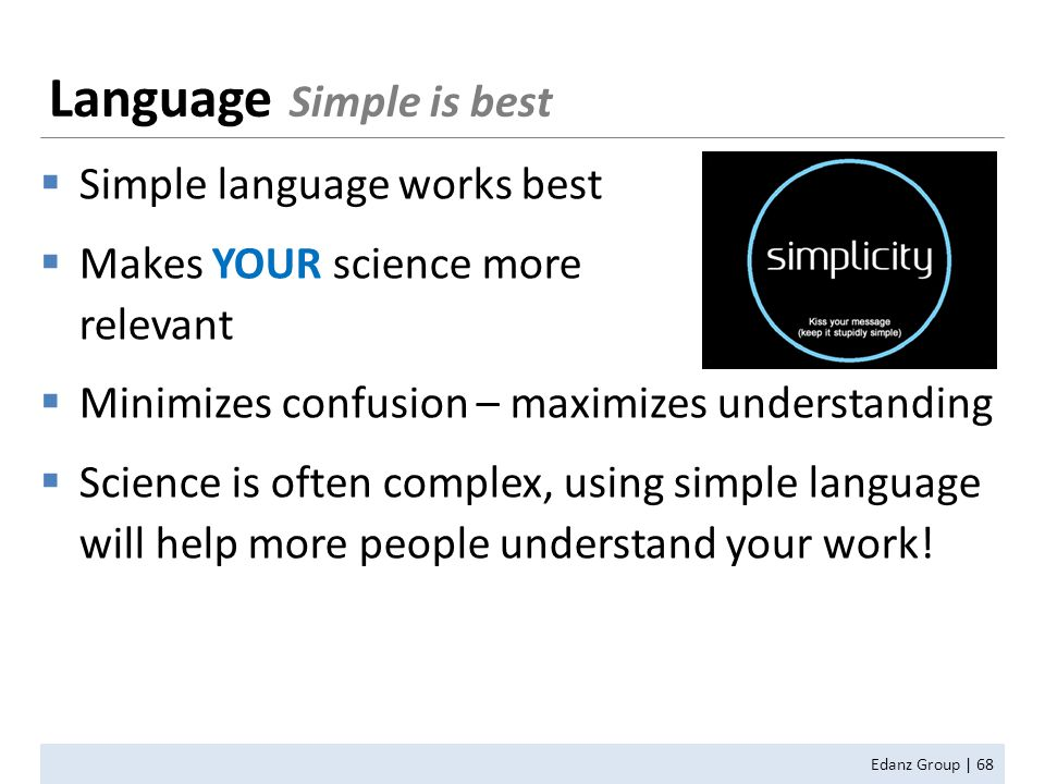  Simple language works best  Makes YOUR science more relevant  Minimizes confusion – maximizes understanding  Science is often complex, using simple language will help more people understand your work.