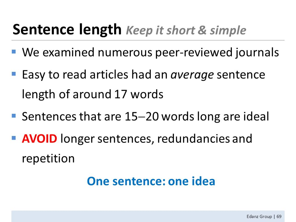 Sentence length Keep it short & simple Edanz Group | 69  We examined numerous peer-reviewed journals  Easy to read articles had an average sentence length of around 17 words  Sentences that are 15  20 words long are ideal  AVOID longer sentences, redundancies and repetition One sentence: one idea