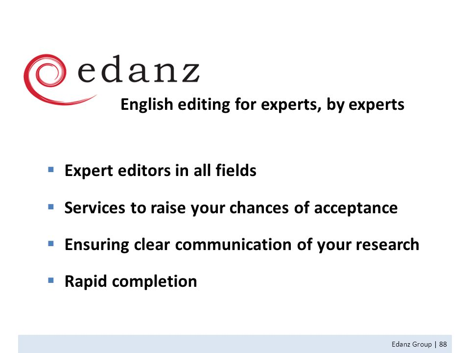 English editing for experts, by experts  Expert editors in all fields  Services to raise your chances of acceptance  Ensuring clear communication of your research  Rapid completion Edanz Group | 88