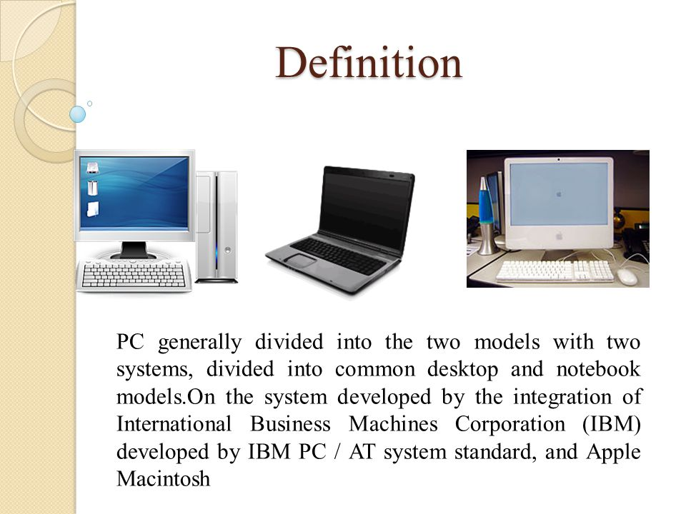 Definition PC generally divided into the two models with two systems, divided into common desktop and notebook models.On the system developed by the integration of International Business Machines Corporation (IBM) developed by IBM PC / AT system standard, and Apple Macintosh