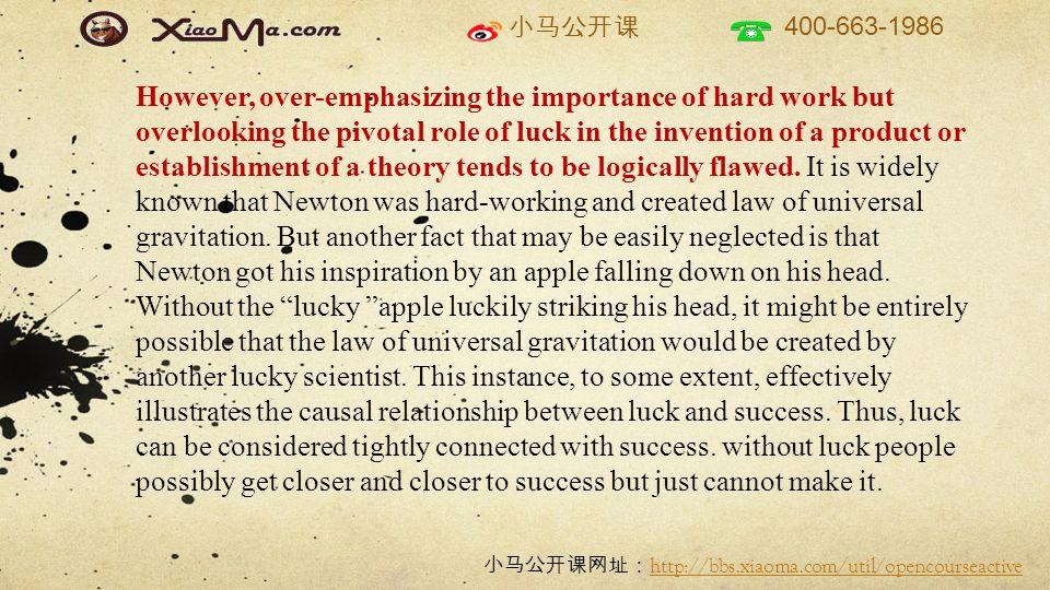 小马公开课 400-663-1986 小马公开课网址: http://bbs.xiaoma.com/util/opencourseactive http://bbs.xiaoma.com/util/opencourseactive However, over-emphasizing the importance of hard work but overlooking the pivotal role of luck in the invention of a product or establishment of a theory tends to be logically flawed.