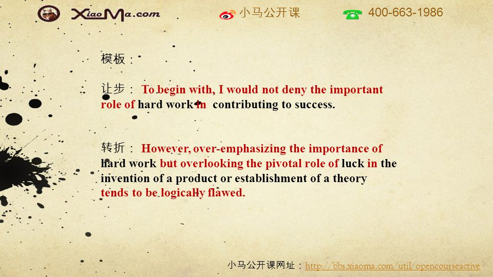 小马公开课 400-663-1986 小马公开课网址: http://bbs.xiaoma.com/util/opencourseactive http://bbs.xiaoma.com/util/opencourseactive 模板: 让步: To begin with, I would not deny the important role of hard work in contributing to success.